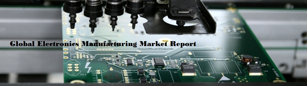 Electronics Manufacturing Market by Product Type | Application | Key Manufacturers | Regional Insight | Forecast by 2024