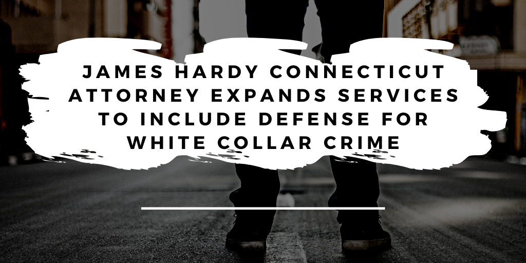 James Hardy Connecticut Attorney Expands Services to Include Defense for White Collar Crime