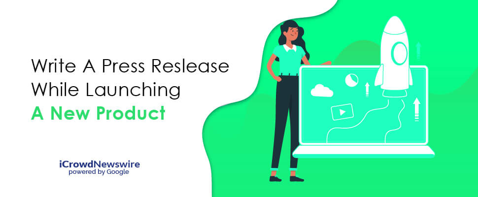Write a Press Release While Launching a New Product - iCrowdNewswire