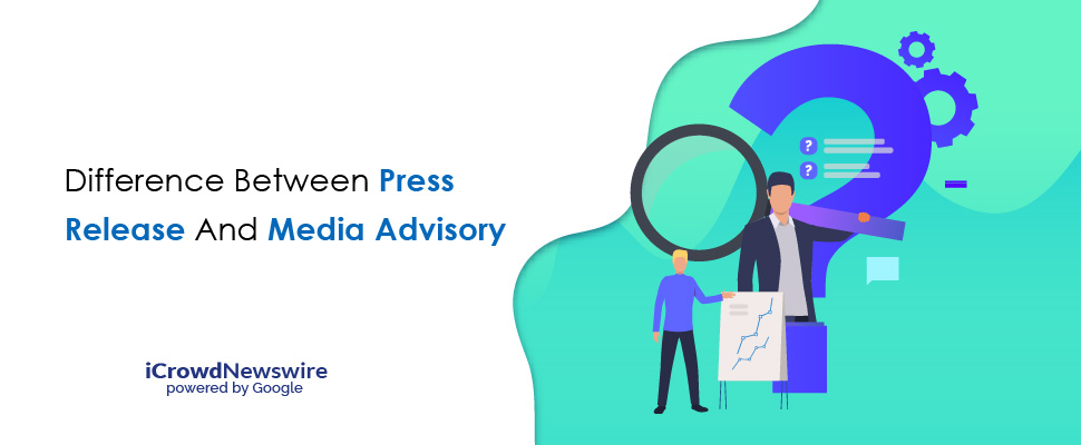 Difference between Press Release and Media Advisory - iCrowdNewswire