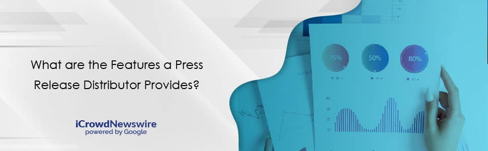 What are the Features a Press Release Distributor Provides - iCrowdNewswire